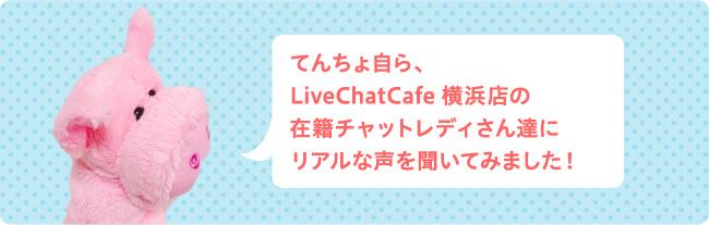 てんちょ自ら、LiveChatCafe横浜店の在籍チャットレディさん達にリアルな声を聞いてみました!